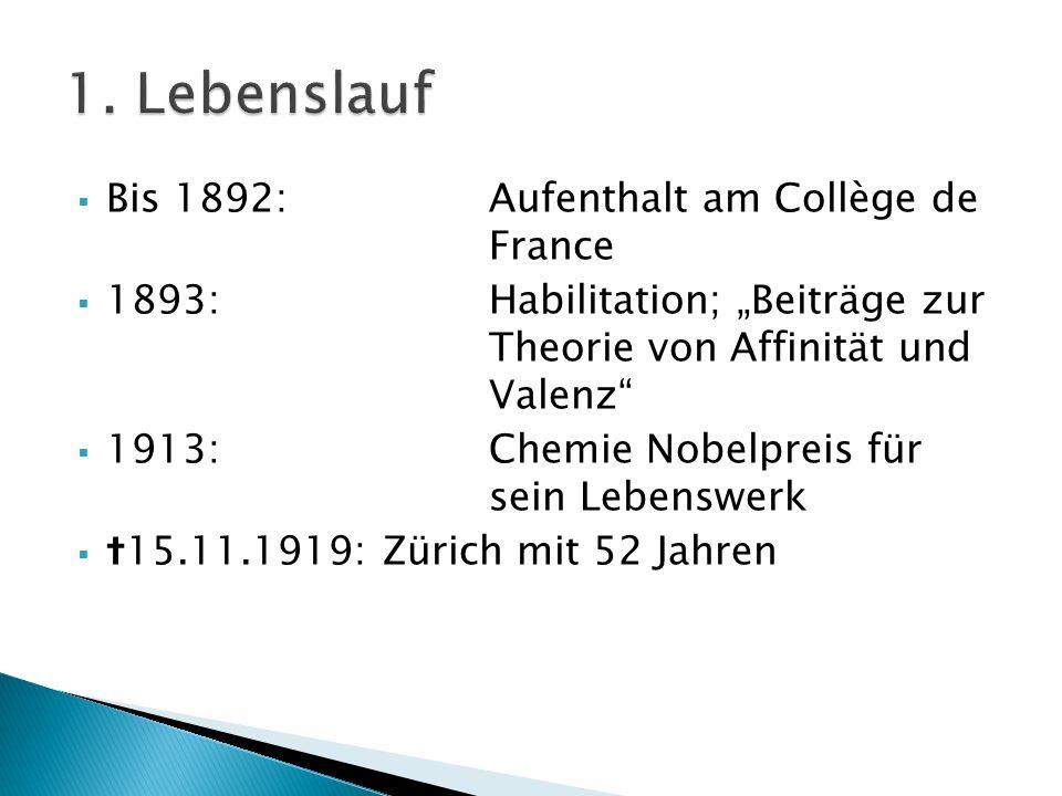 Bis 1892: Aufenthalt am Collège de France 1893:Habilitation; Beiträge zur Theorie von Affinität und Valenz 1913:Chemie Nobelpreis für sein Lebenswerk
