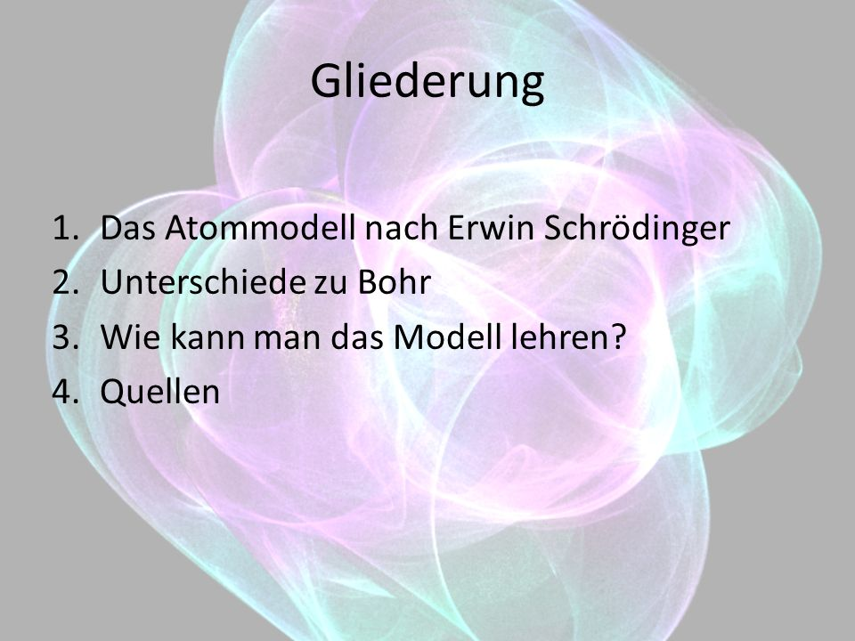 Gliederung 1.Das Atommodell nach Erwin Schrödinger 2.Unterschiede zu Bohr 3.Wie kann man das Modell lehren? 4.Quellen