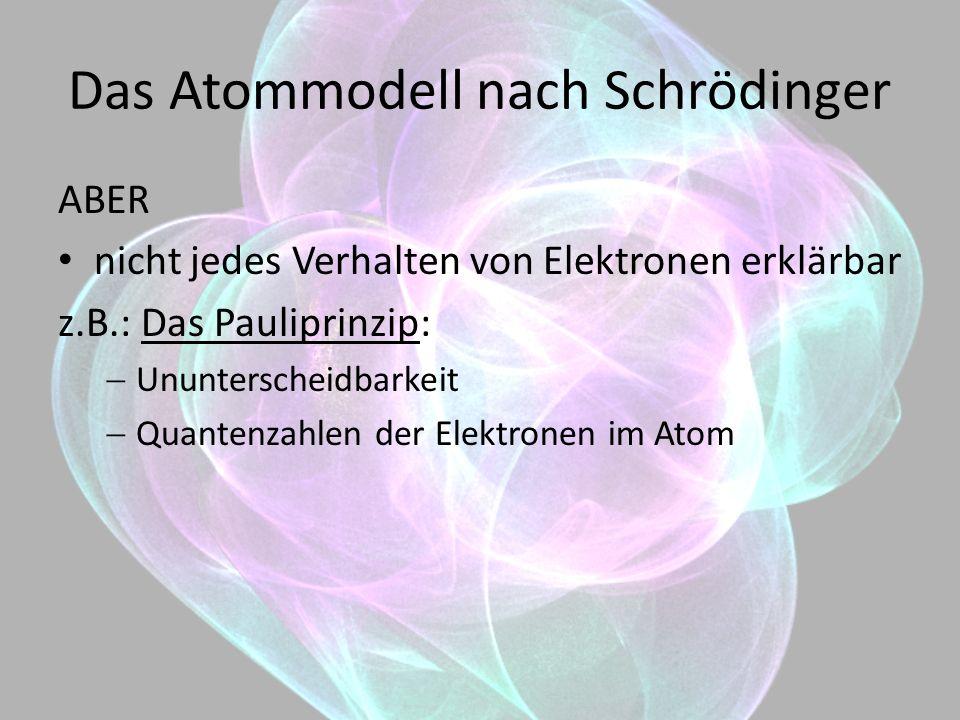 Das Atommodell nach Schrödinger ABER nicht jedes Verhalten von Elektronen erklärbar z.B.: Das Pauliprinzip: Ununterscheidbarkeit Quantenzahlen der Ele