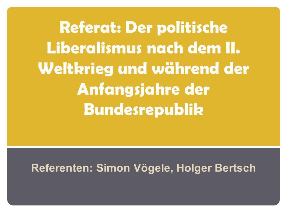 Referat: Der politische Liberalismus nach dem II. Weltkrieg und während der Anfangsjahre der Bundesrepublik Referenten: Simon Vögele, Holger Bertsch