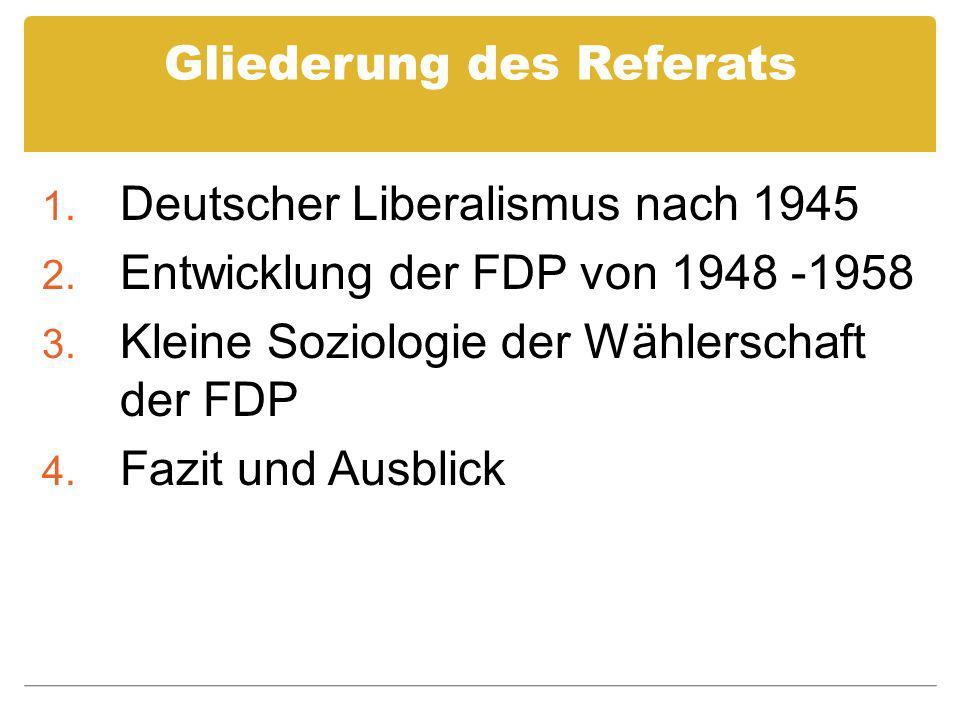 Gliederung des Referats 1. Deutscher Liberalismus nach 1945 2. Entwicklung der FDP von 1948 -1958 3. Kleine Soziologie der Wählerschaft der FDP 4. Faz