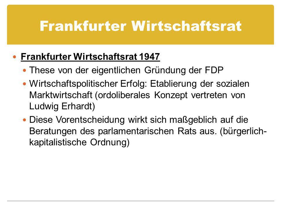Frankfurter Wirtschaftsrat Frankfurter Wirtschaftsrat 1947 These von der eigentlichen Gründung der FDP Wirtschaftspolitischer Erfolg: Etablierung der sozialen Marktwirtschaft (ordoliberales Konzept vertreten von Ludwig Erhardt) Diese Vorentscheidung wirkt sich maßgeblich auf die Beratungen des parlamentarischen Rats aus.