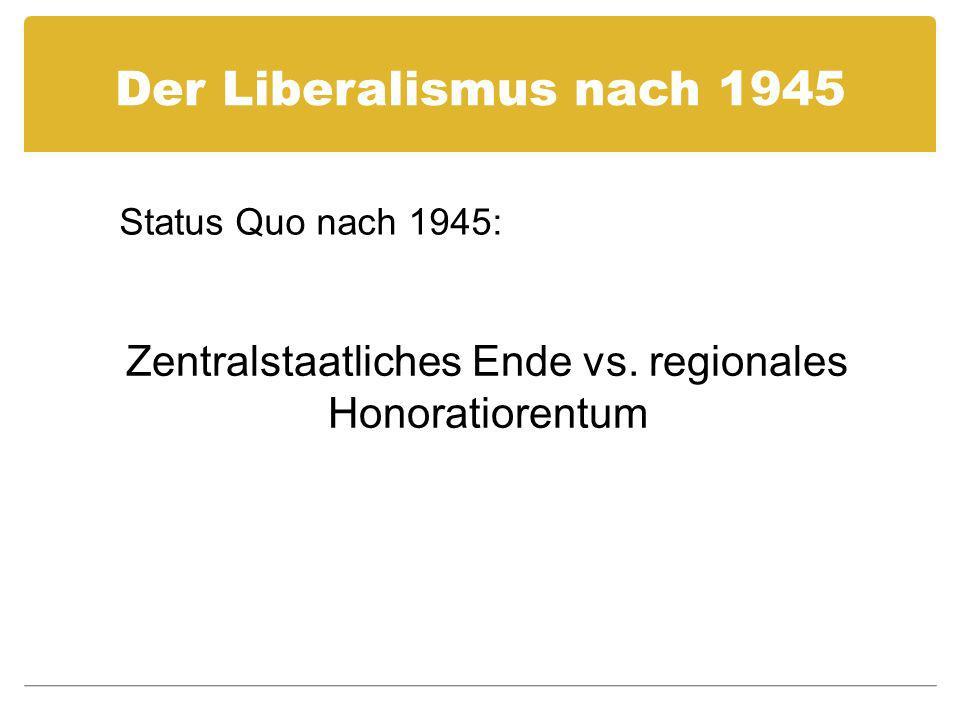 Der Liberalismus nach 1945 Zentralstaatliches Ende vs. regionales Honoratiorentum Status Quo nach 1945: