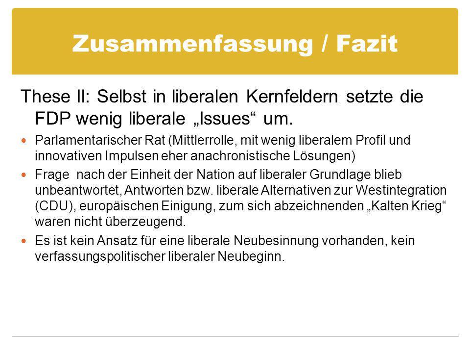 Zusammenfassung / Fazit These II: Selbst in liberalen Kernfeldern setzte die FDP wenig liberale Issues um. Parlamentarischer Rat (Mittlerrolle, mit we