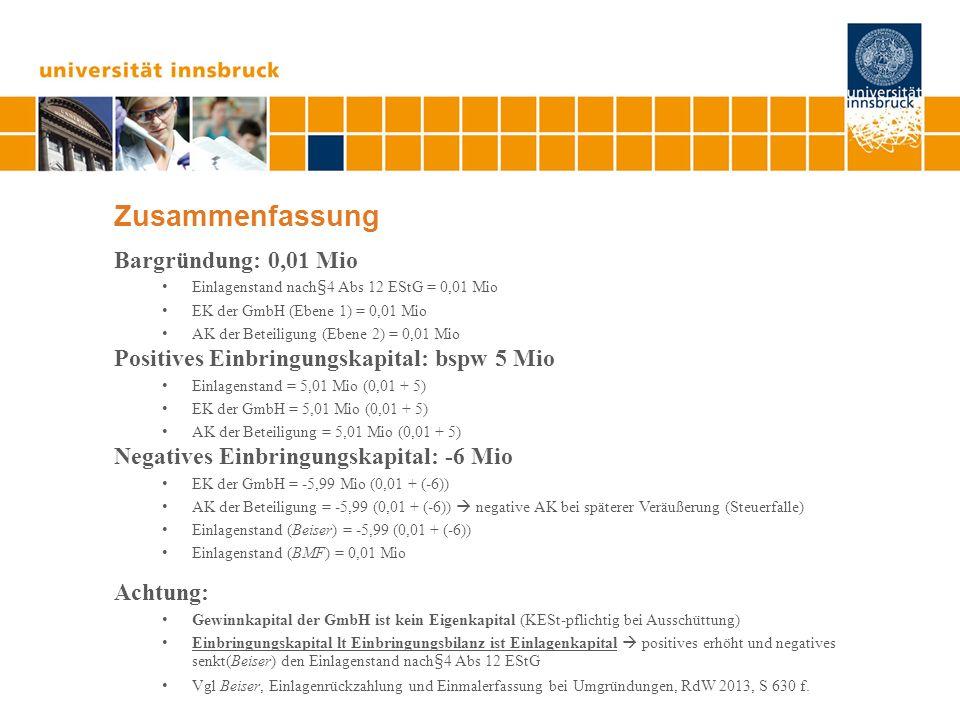 Zusammenfassung Bargründung: 0,01 Mio Einlagenstand nach§4 Abs 12 EStG = 0,01 Mio EK der GmbH (Ebene 1) = 0,01 Mio AK der Beteiligung (Ebene 2) = 0,01