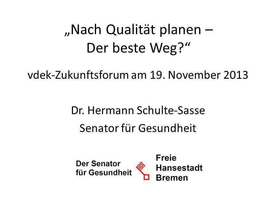 Nach Qualität planen – Der beste Weg? vdek-Zukunftsforum am 19. November 2013 Dr. Hermann Schulte-Sasse Senator für Gesundheit
