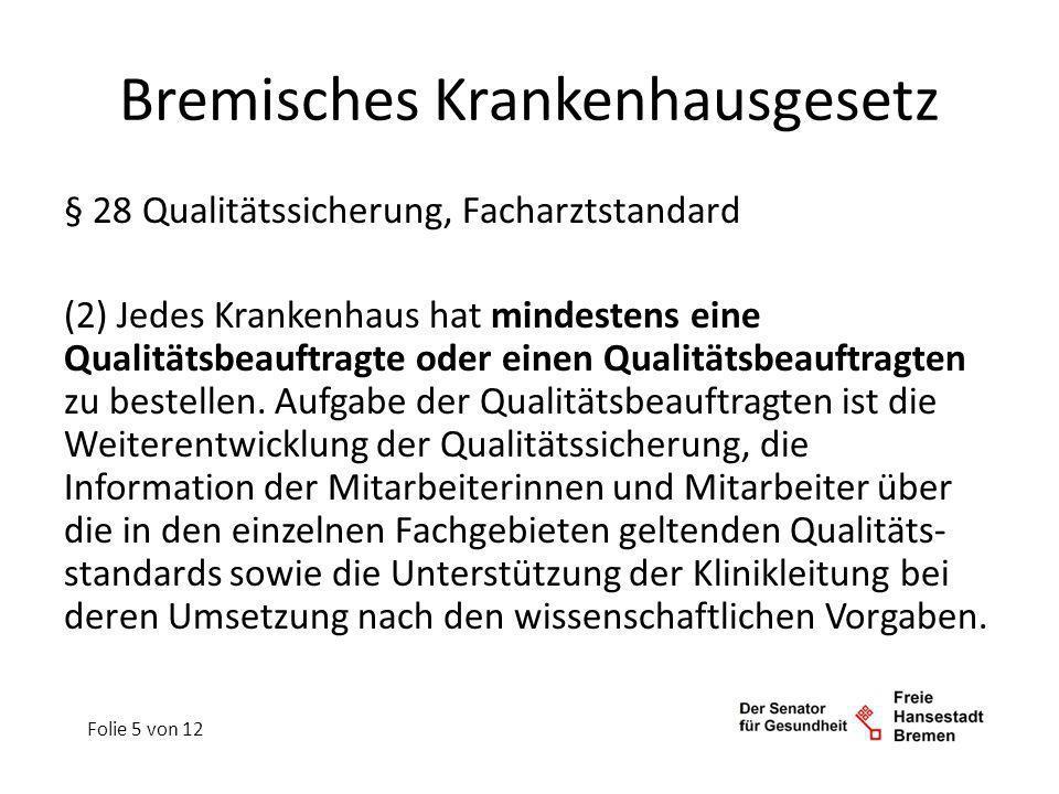 Bremisches Krankenhausgesetz § 28 Qualitätssicherung, Facharztstandard (3) Der Senator für Gesundheit kann durch Rechtsverordnung Maßnahmen der Qualitäts- sicherung unter Einbeziehung der Kriterien nach § 2 Absatz 1 im Einzelnen regeln, soweit sich diese aus anerkannten fachlichen Standards oder Leitlinien begründen lassen.