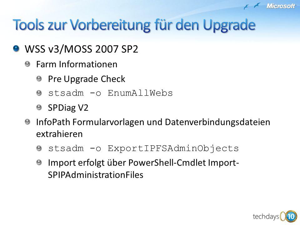 WSS v3/MOSS 2007 SP2 Farm Informationen Pre Upgrade Check stsadm -o EnumAllWebs SPDiag V2 InfoPath Formularvorlagen und Datenverbindungsdateien extrahieren stsadm -o ExportIPFSAdminObjects Import erfolgt über PowerShell-Cmdlet Import- SPIPAdministrationFiles
