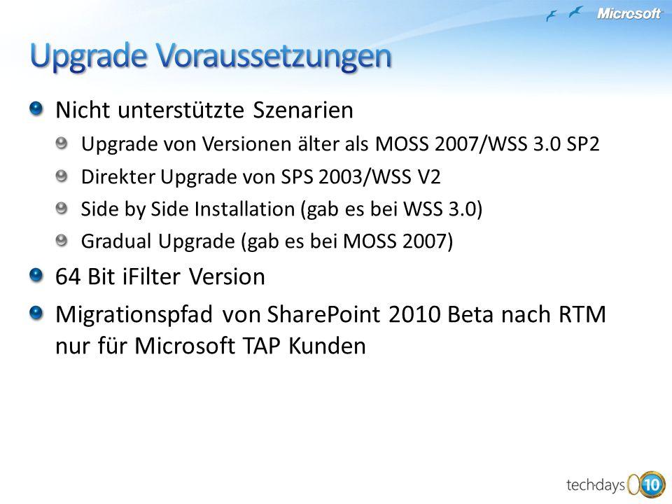 Nicht unterstützte Szenarien Upgrade von Versionen älter als MOSS 2007/WSS 3.0 SP2 Direkter Upgrade von SPS 2003/WSS V2 Side by Side Installation (gab es bei WSS 3.0) Gradual Upgrade (gab es bei MOSS 2007) 64 Bit iFilter Version Migrationspfad von SharePoint 2010 Beta nach RTM nur für Microsoft TAP Kunden