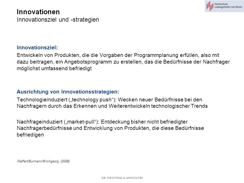 Innovationen Innovationsziel und -strategien Meffert/Burmann/Kirchgeorg (2008) Innovationsziel: Entwickeln von Produkten, die die Vorgaben der Programmplanung erfüllen, also mit dazu beitragen, ein Angebotsprogramm zu erstellen, das die Bedürfnisse der Nachfrager möglichst umfassend befriedigt Ausrichtung von Innovationsstrategien: Technologieinduziert (technology push): Wecken neuer Bedürfnisse bei den Nachfragern durch das Erkennen und Weiterentwickeln technologischer Trends Nachfrageinduziert (market-pull): Entdeckung bisher nicht befriedigter Nachfragerbedürfnisse und Entwicklung von Produkten, die diese Bedürfnisse befriedigen DR.