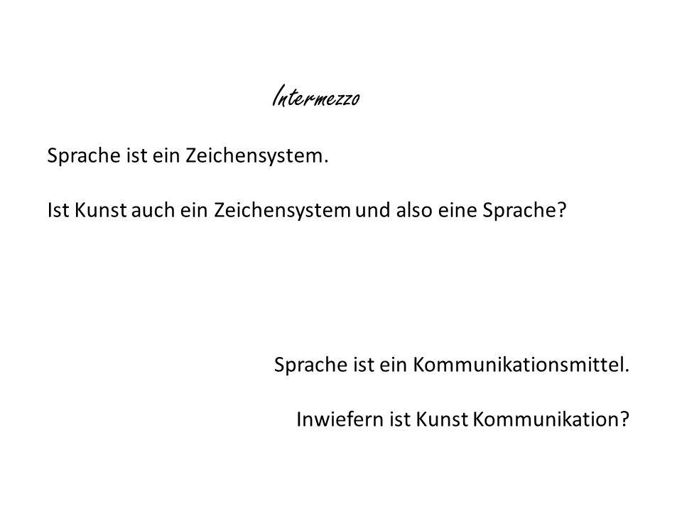 Intermezzo Sprache ist ein Zeichensystem. Ist Kunst auch ein Zeichensystem und also eine Sprache? Sprache ist ein Kommunikationsmittel. Inwiefern ist