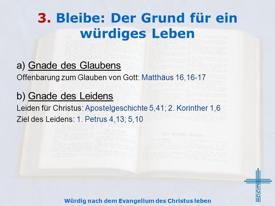 3. Bleibe: Der Grund für ein würdiges Leben a) Gnade des Glaubens Offenbarung zum Glauben von Gott: Matthäus 16,16-17 b) Gnade des Leidens Leiden für