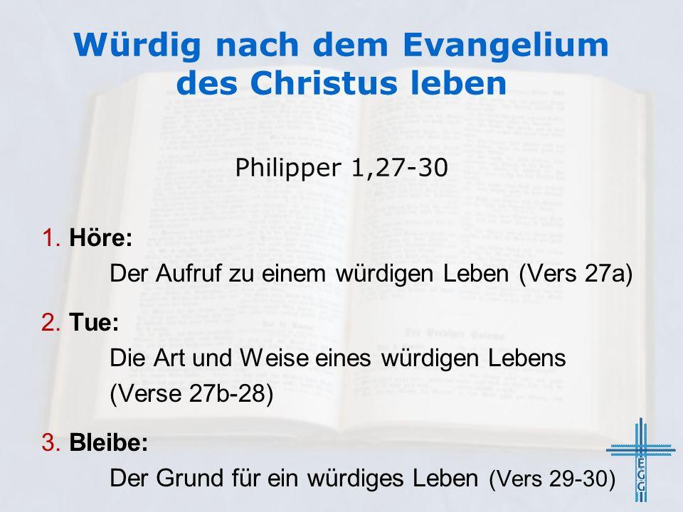 Würdig nach dem Evangelium des Christus leben 1. Höre: Der Aufruf zu einem würdigen Leben (Vers 27a) 2. Tue: Die Art und Weise eines würdigen Lebens (