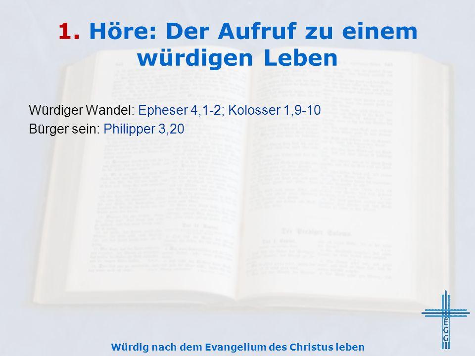 1. Höre: Der Aufruf zu einem würdigen Leben Würdiger Wandel: Epheser 4,1-2; Kolosser 1,9-10 Bürger sein: Philipper 3,20 Würdig nach dem Evangelium des