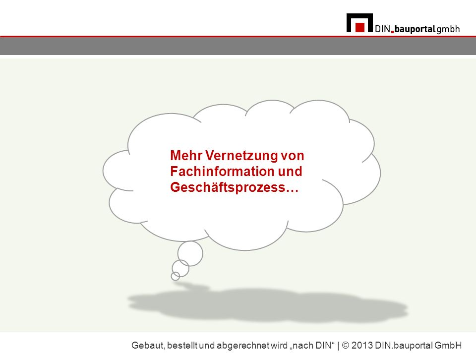 Mehr Vernetzung von Fachinformation und Geschäftsprozess… Gebaut, bestellt und abgerechnet wird nach DIN | © 2013 DIN.bauportal GmbH