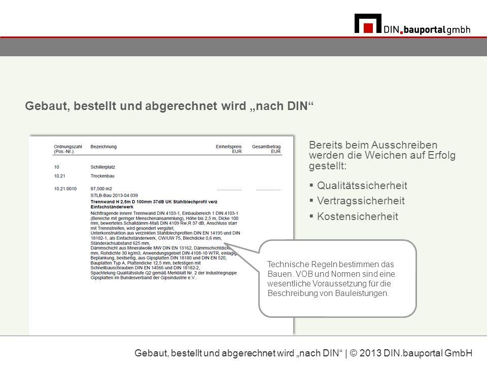 Gebaut, bestellt und abgerechnet wird nach DIN | © 2013 DIN.bauportal GmbH Gebaut, bestellt und abgerechnet wird nach DIN Bereits beim Ausschreiben werden die Weichen auf Erfolg gestellt: Qualitätssicherheit Vertragssicherheit Kostensicherheit Technische Regeln bestimmen das Bauen.