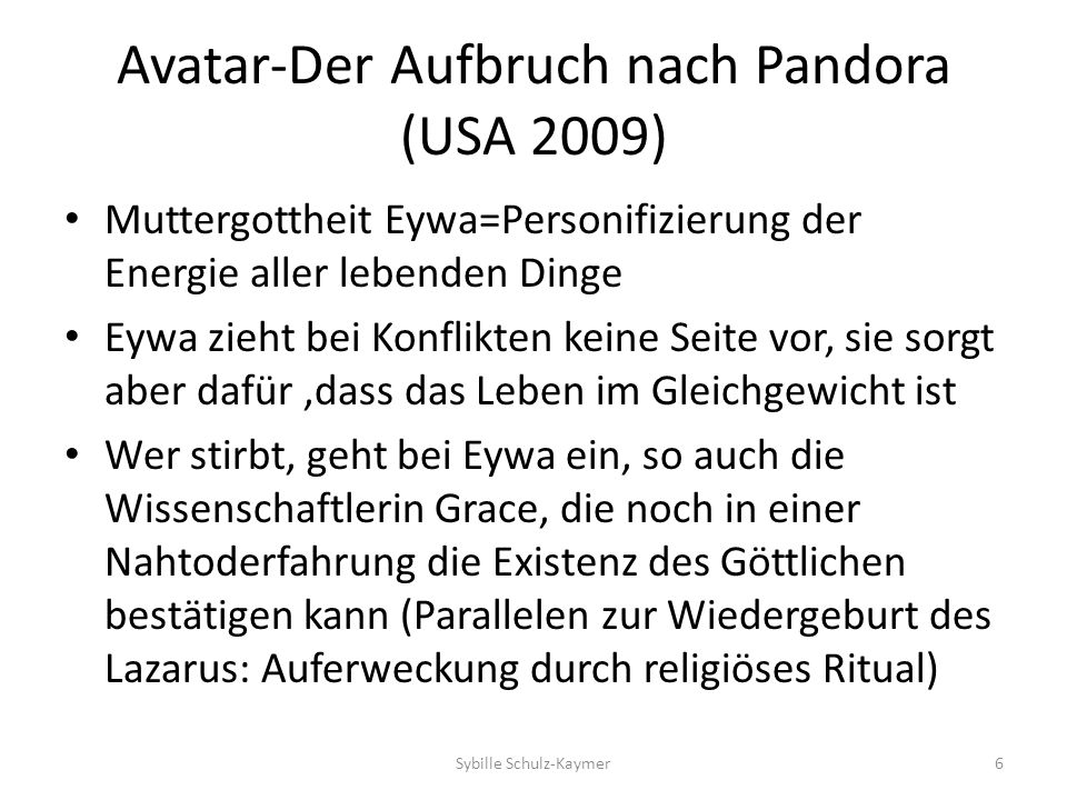 Avatar-Aufbruch nach Pandora (USA 2009) Finale Eskalation des Kampfes zwischen den Na ´vi und den Himmelsmenschen: zunächst scheinen die Na´vi zu unterliegen: aber dann greift Eywa doch ein um die Balance wieder herzustellen: die Himmelsmenschen werden durch das Eingreifen der mit den Na´vi verbundenen Tiere vertrieben: die Menschen verlassen Pandora= Vertreibung aus dem Paradies Sybille Schulz-Kaymer7