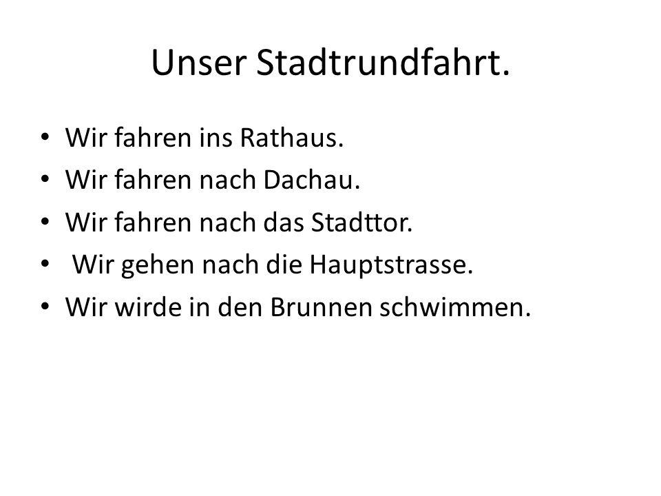 Unser Stadtrundfahrt. Wir fahren ins Rathaus. Wir fahren nach Dachau.