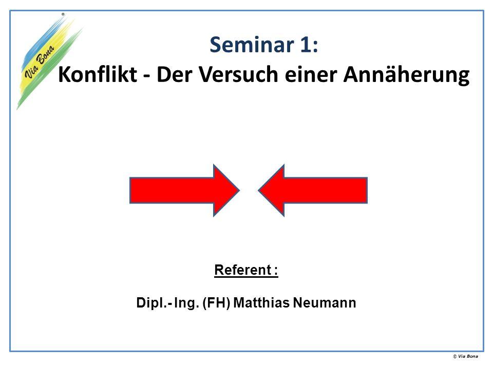 © Via Bona Seminar 1: Konflikt - Der Versuch einer Annäherung Referent : Dipl.- Ing. (FH) Matthias Neumann