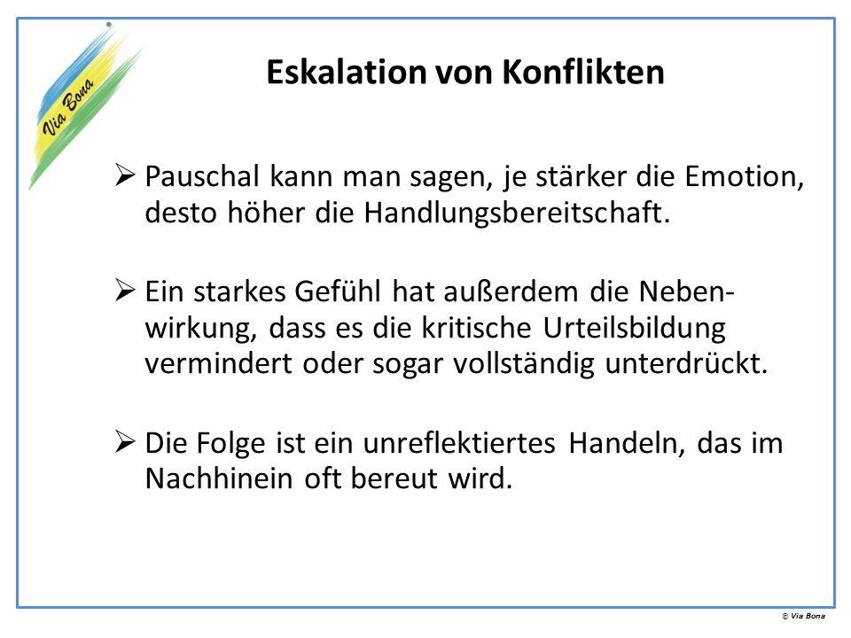 © Via Bona Eskalation von Konflikten Pauschal kann man sagen, je stärker die Emotion, desto höher die Handlungsbereitschaft. Ein starkes Gefühl hat au
