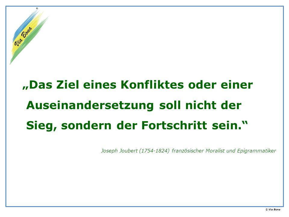 © Via Bona Das Ziel eines Konfliktes oder einer Auseinandersetzung soll nicht der Sieg, sondern der Fortschritt sein. Joseph Joubert (1754-1824) franz