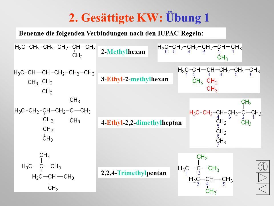 2. Gesättigte KW: Übung 1 Benenne die folgenden Verbindungen nach den IUPAC-Regeln: 3-Ethyl-2-methylhexan 2-Methylhexan 4-Ethyl-2,2-dimethylheptan 2,2