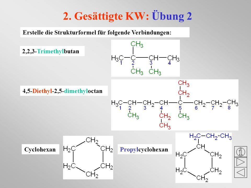 2. Gesättigte KW: Übung 2 Erstelle die Strukturformel für folgende Verbindungen: 2,2,3-Trimethylbutan 4,5-Diethyl-2,5-dimethyloctan CyclohexanPropylcy