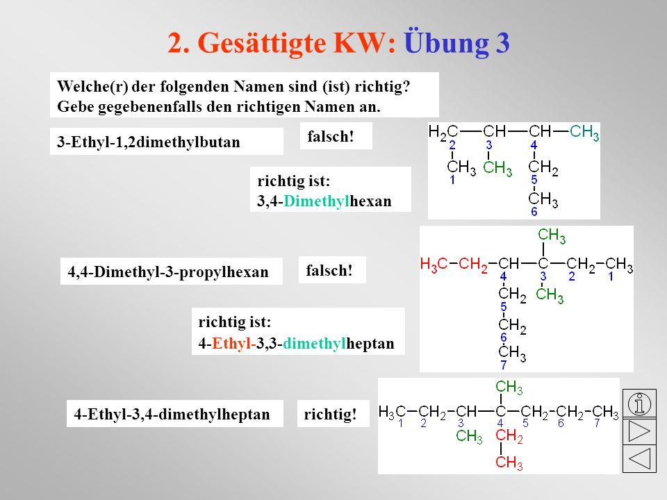 2. Gesättigte KW: Übung 3 Welche(r) der folgenden Namen sind (ist) richtig? Gebe gegebenenfalls den richtigen Namen an. 3-Ethyl-1,2dimethylbutan 4,4-D