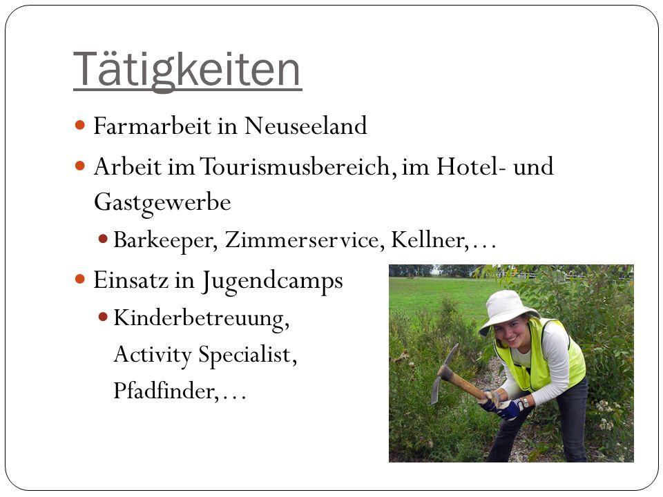 Tätigkeiten Farmarbeit in Neuseeland Arbeit im Tourismusbereich, im Hotel- und Gastgewerbe Barkeeper, Zimmerservice, Kellner,… Einsatz in Jugendcamps Kinderbetreuung, Activity Specialist, Pfadfinder,…