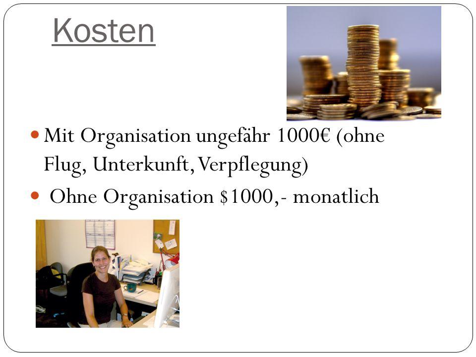 Kosten Mit Organisation ungefähr 1000 (ohne Flug, Unterkunft, Verpflegung) Ohne Organisation $1000,- monatlich
