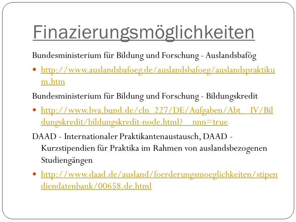 Finazierungsmöglichkeiten Bundesministerium für Bildung und Forschung - Auslandsbafög http://www.auslandsbafoeg.de/auslandsbafoeg/auslandspraktiku m.htm http://www.auslandsbafoeg.de/auslandsbafoeg/auslandspraktiku m.htm Bundesministerium für Bildung und Forschung - Bildungskredit http://www.bva.bund.de/cln_227/DE/Aufgaben/Abt__IV/Bil dungskredit/bildungskredit-node.html?__nnn=true http://www.bva.bund.de/cln_227/DE/Aufgaben/Abt__IV/Bil dungskredit/bildungskredit-node.html?__nnn=true DAAD - Internationaler Praktikantenaustausch, DAAD - Kurzstipendien für Praktika im Rahmen von auslandsbezogenen Studiengängen http://www.daad.de/ausland/foerderungsmoeglichkeiten/stipen diendatenbank/00658.de.html http://www.daad.de/ausland/foerderungsmoeglichkeiten/stipen diendatenbank/00658.de.html