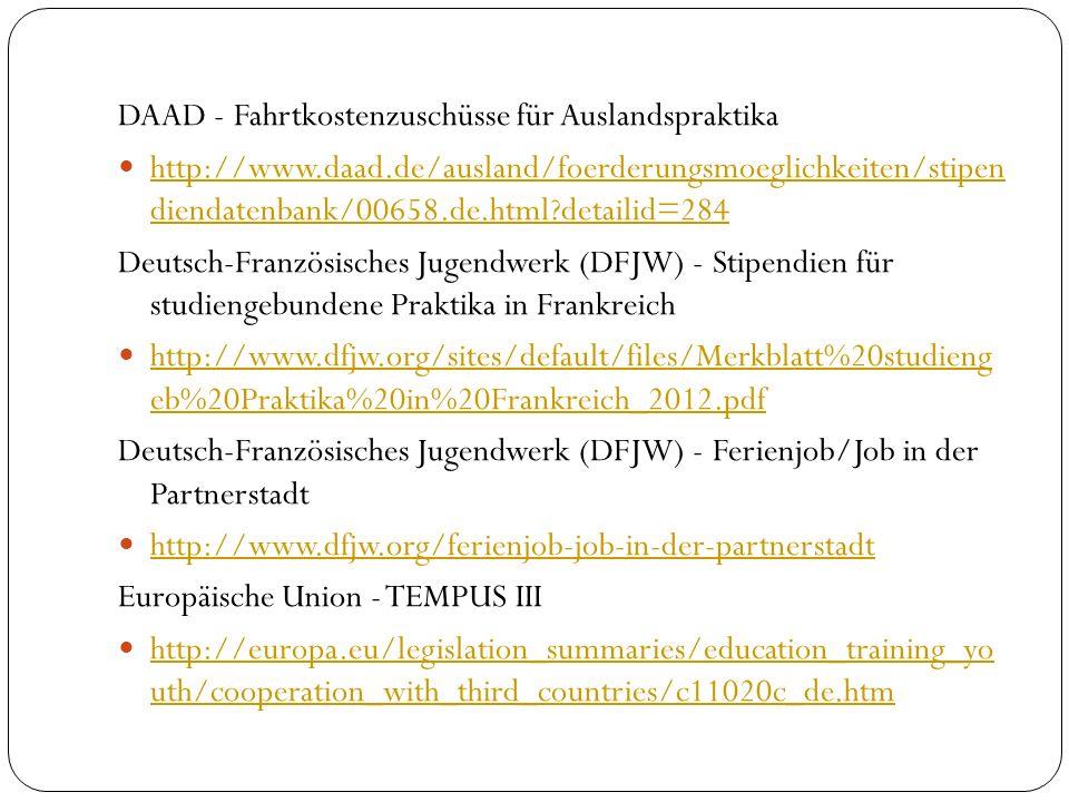 DAAD - Fahrtkostenzuschüsse für Auslandspraktika http://www.daad.de/ausland/foerderungsmoeglichkeiten/stipen diendatenbank/00658.de.html?detailid=284 http://www.daad.de/ausland/foerderungsmoeglichkeiten/stipen diendatenbank/00658.de.html?detailid=284 Deutsch-Französisches Jugendwerk (DFJW) - Stipendien für studiengebundene Praktika in Frankreich http://www.dfjw.org/sites/default/files/Merkblatt%20studieng eb%20Praktika%20in%20Frankreich_2012.pdf http://www.dfjw.org/sites/default/files/Merkblatt%20studieng eb%20Praktika%20in%20Frankreich_2012.pdf Deutsch-Französisches Jugendwerk (DFJW) - Ferienjob/Job in der Partnerstadt http://www.dfjw.org/ferienjob-job-in-der-partnerstadt Europäische Union - TEMPUS III http://europa.eu/legislation_summaries/education_training_yo uth/cooperation_with_third_countries/c11020c_de.htm http://europa.eu/legislation_summaries/education_training_yo uth/cooperation_with_third_countries/c11020c_de.htm