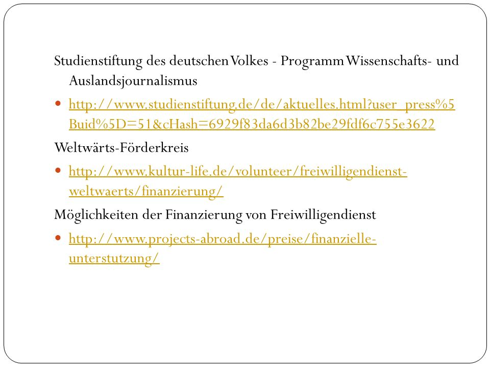 Studienstiftung des deutschen Volkes - Programm Wissenschafts- und Auslandsjournalismus http://www.studienstiftung.de/de/aktuelles.html?user_press%5 Buid%5D=51&cHash=6929f83da6d3b82be29fdf6c755e3622 http://www.studienstiftung.de/de/aktuelles.html?user_press%5 Buid%5D=51&cHash=6929f83da6d3b82be29fdf6c755e3622 Weltwärts-Förderkreis http://www.kultur-life.de/volunteer/freiwilligendienst- weltwaerts/finanzierung/ http://www.kultur-life.de/volunteer/freiwilligendienst- weltwaerts/finanzierung/ Möglichkeiten der Finanzierung von Freiwilligendienst http://www.projects-abroad.de/preise/finanzielle- unterstutzung/ http://www.projects-abroad.de/preise/finanzielle- unterstutzung/