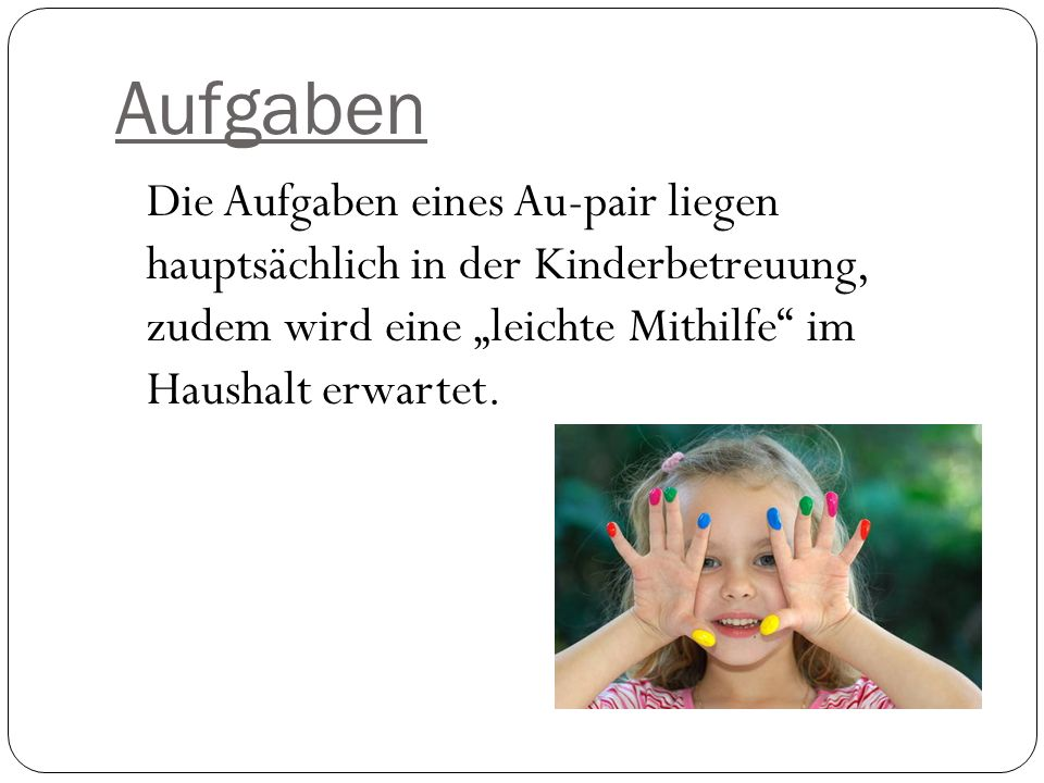 Aufgaben Die Aufgaben eines Au-pair liegen hauptsächlich in der Kinderbetreuung, zudem wird eine leichte Mithilfe im Haushalt erwartet.