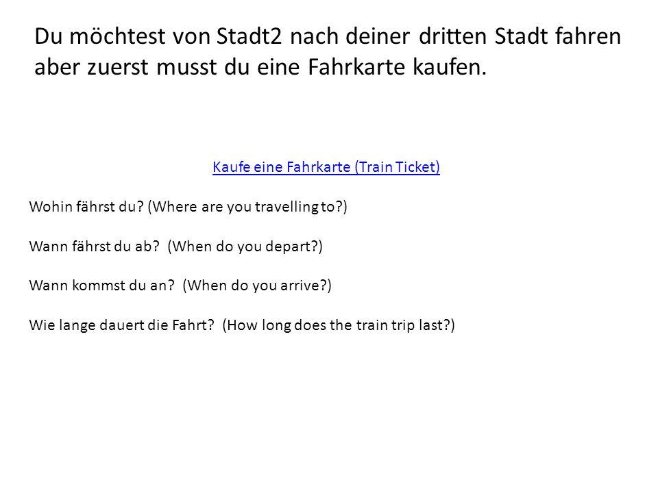 Du möchtest von Stadt2 nach deiner dritten Stadt fahren aber zuerst musst du eine Fahrkarte kaufen. Kaufe eine Fahrkarte (Train Ticket) Wohin fährst d