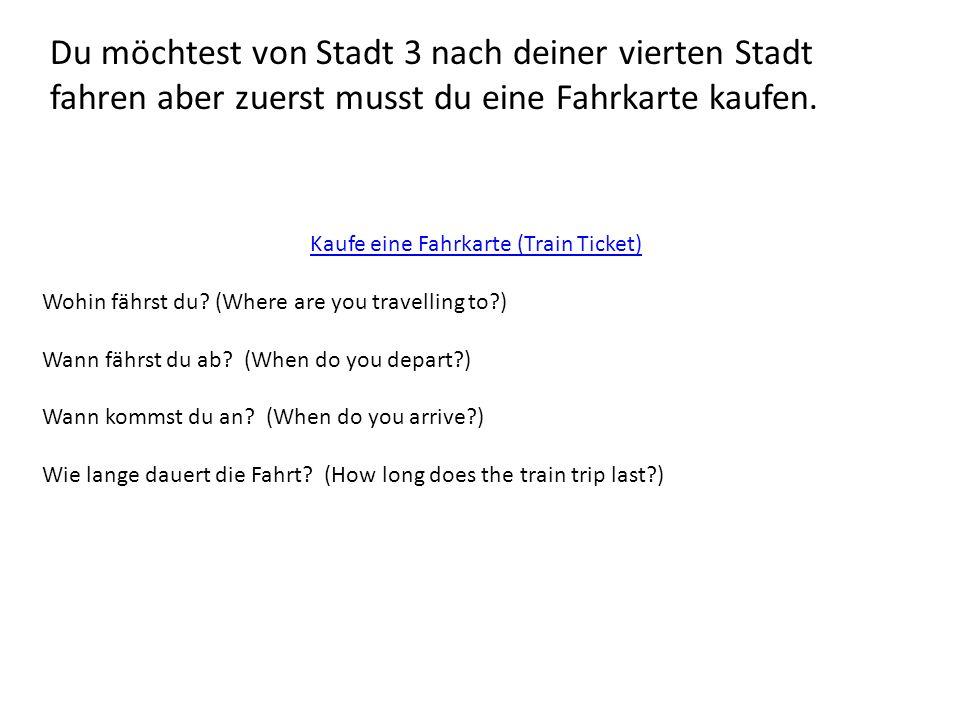 Du möchtest von Stadt 3 nach deiner vierten Stadt fahren aber zuerst musst du eine Fahrkarte kaufen. Kaufe eine Fahrkarte (Train Ticket) Wohin fährst
