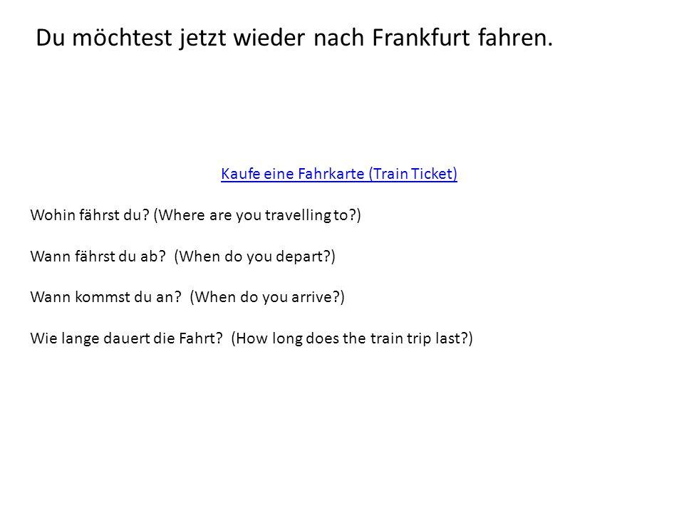 Du möchtest jetzt wieder nach Frankfurt fahren. Kaufe eine Fahrkarte (Train Ticket) Wohin fährst du? (Where are you travelling to?) Wann fährst du ab?