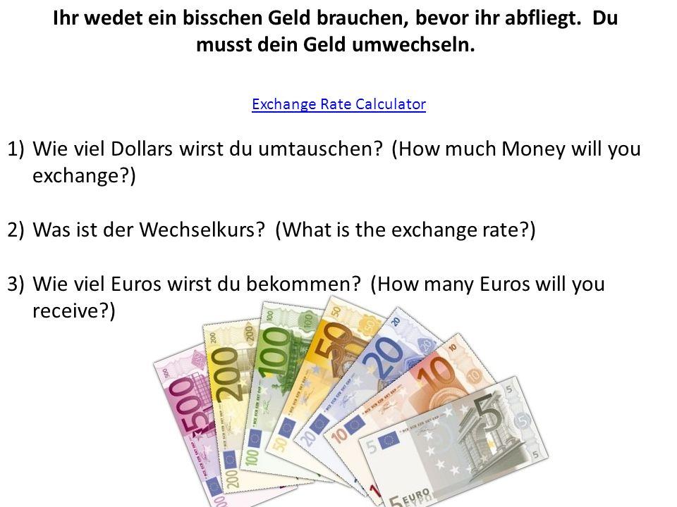 Ihr wedet ein bisschen Geld brauchen, bevor ihr abfliegt. Du musst dein Geld umwechseln. Exchange Rate Calculator 1)Wie viel Dollars wirst du umtausch