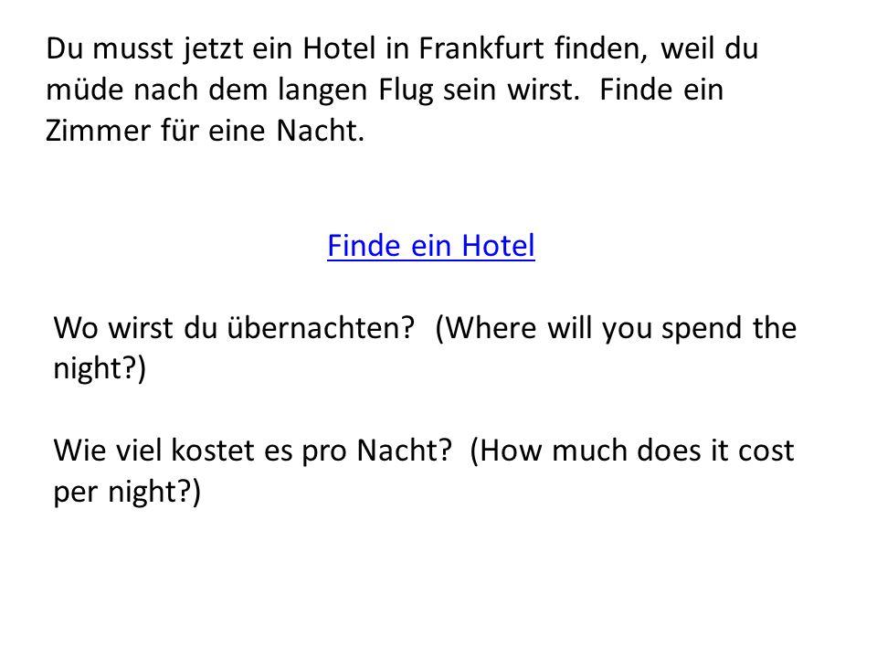Du musst jetzt ein Hotel in Frankfurt finden, weil du müde nach dem langen Flug sein wirst. Finde ein Zimmer für eine Nacht. Finde ein Hotel Wo wirst