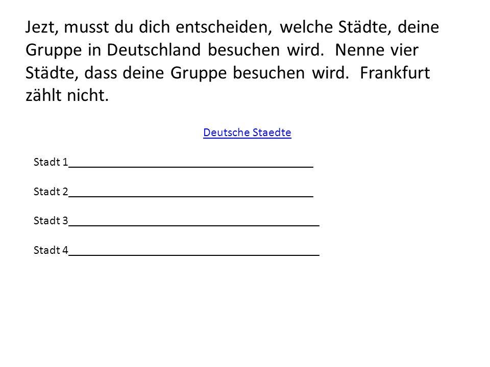 Jezt, musst du dich entscheiden, welche Städte, deine Gruppe in Deutschland besuchen wird. Nenne vier Städte, dass deine Gruppe besuchen wird. Frankfu
