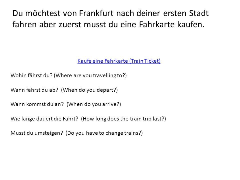 Du möchtest von Frankfurt nach deiner ersten Stadt fahren aber zuerst musst du eine Fahrkarte kaufen. Kaufe eine Fahrkarte (Train Ticket) Wohin fährst