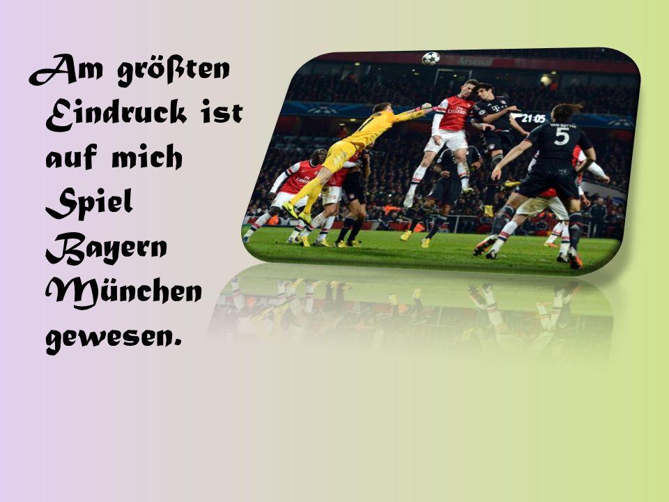 Am größten Eindruck ist auf mich Spiel Bayern München gewesen.