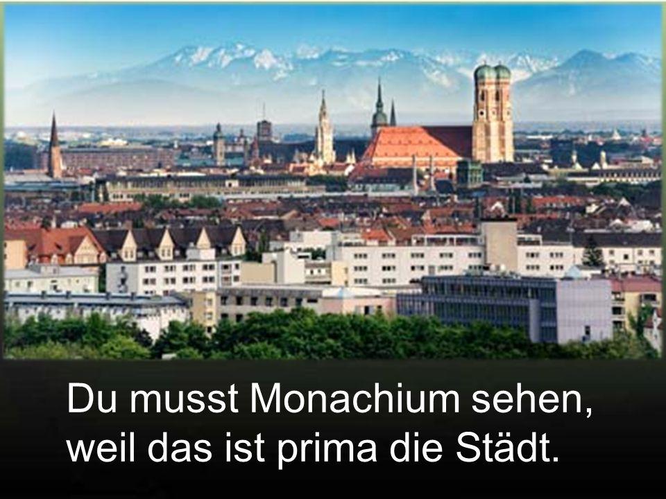 Du musst Monachium sehen, weil das ist prima die Städt.
