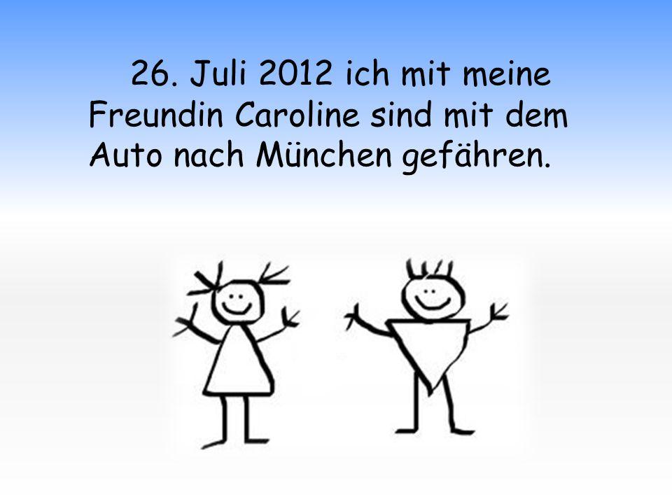 26. Juli 2012 ich mit meine Freundin Caroline sind mit dem Auto nach München gefähren.