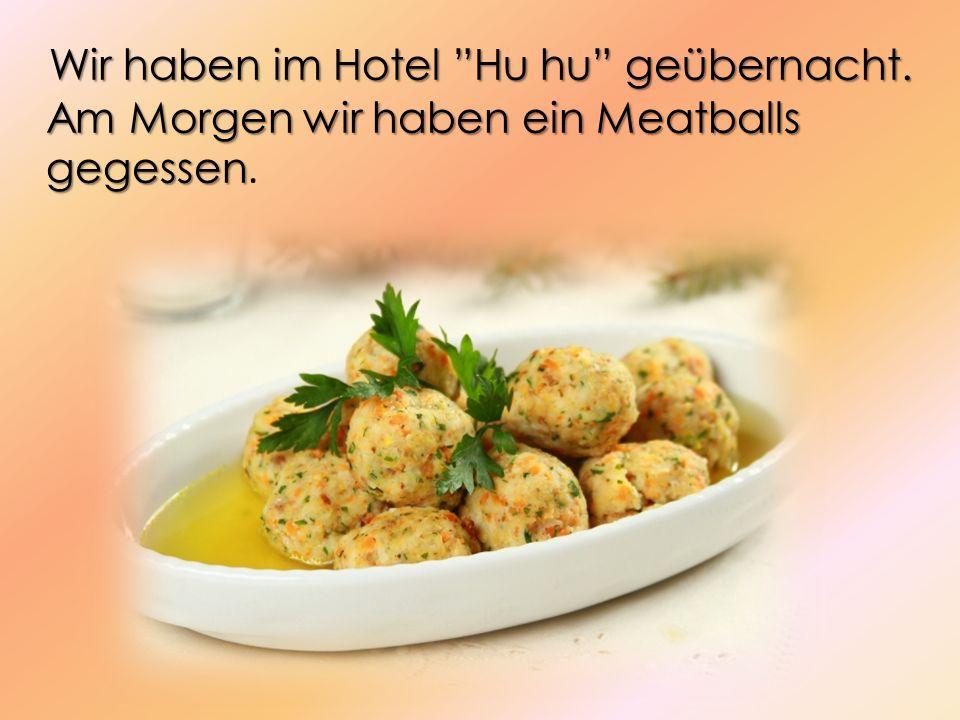 Wir haben im Hotel Hu hu geübernacht. Am Morgen wir haben ein Meatballs gegessen Wir haben im Hotel Hu hu geübernacht. Am Morgen wir haben ein Meatbal