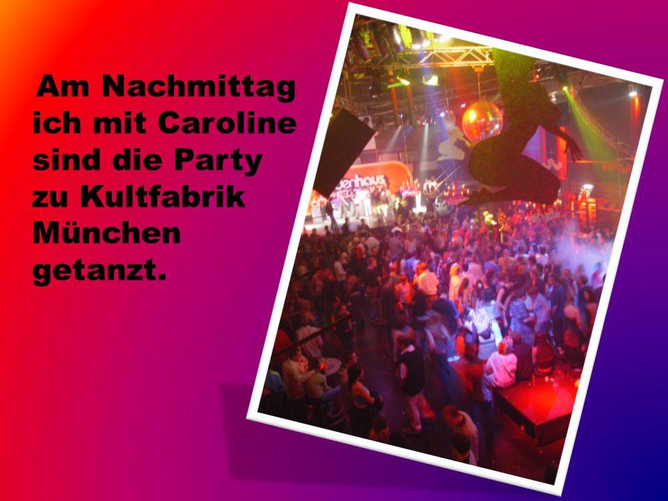 Am Nachmittag ich mit Caroline sind die Party zu Kultfabrik München getanzt.