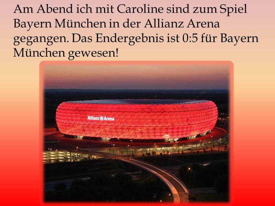 Am Abend ich mit Caroline sind zum Spiel Bayern München in der Allianz Arena gegangen. Das Endergebnis ist 0:5 für Bayern München gewesen!