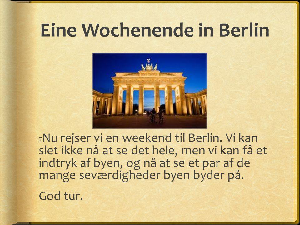 Eine Wochenende in Berlin Nu rejser vi en weekend til Berlin. Vi kan slet ikke nå at se det hele, men vi kan få et indtryk af byen, og nå at se et par