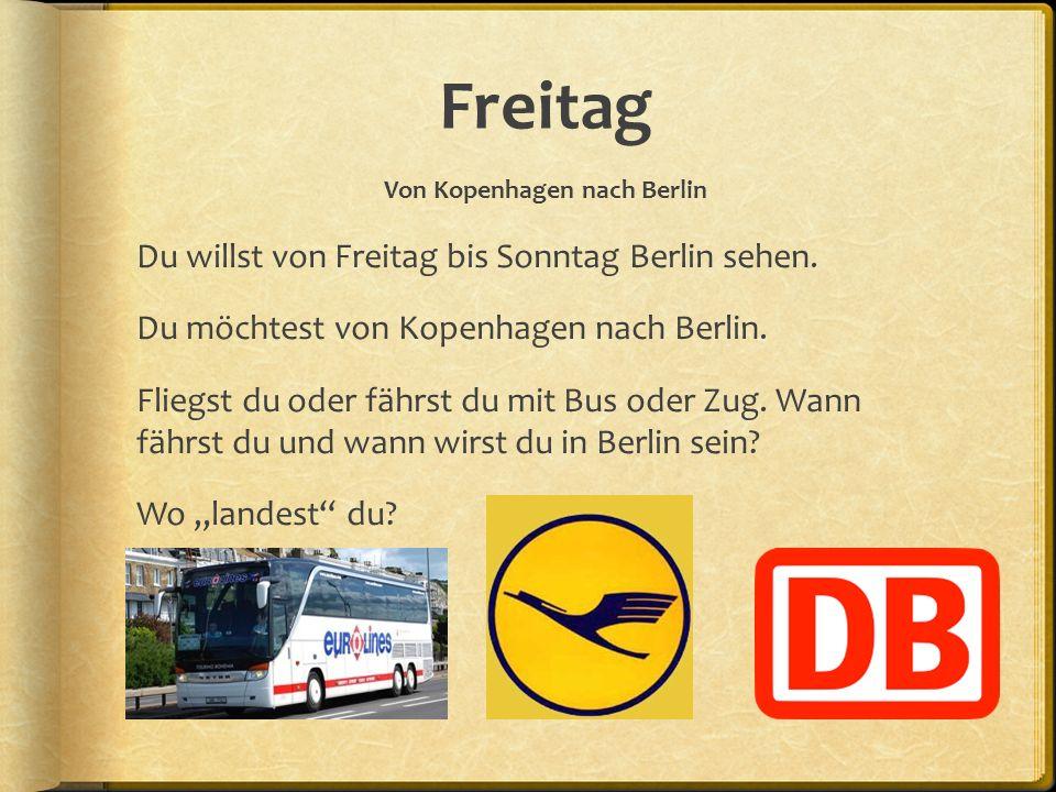 Freitag Von Kopenhagen nach Berlin Du willst von Freitag bis Sonntag Berlin sehen. Du möchtest von Kopenhagen nach Berlin. Fliegst du oder fährst du m