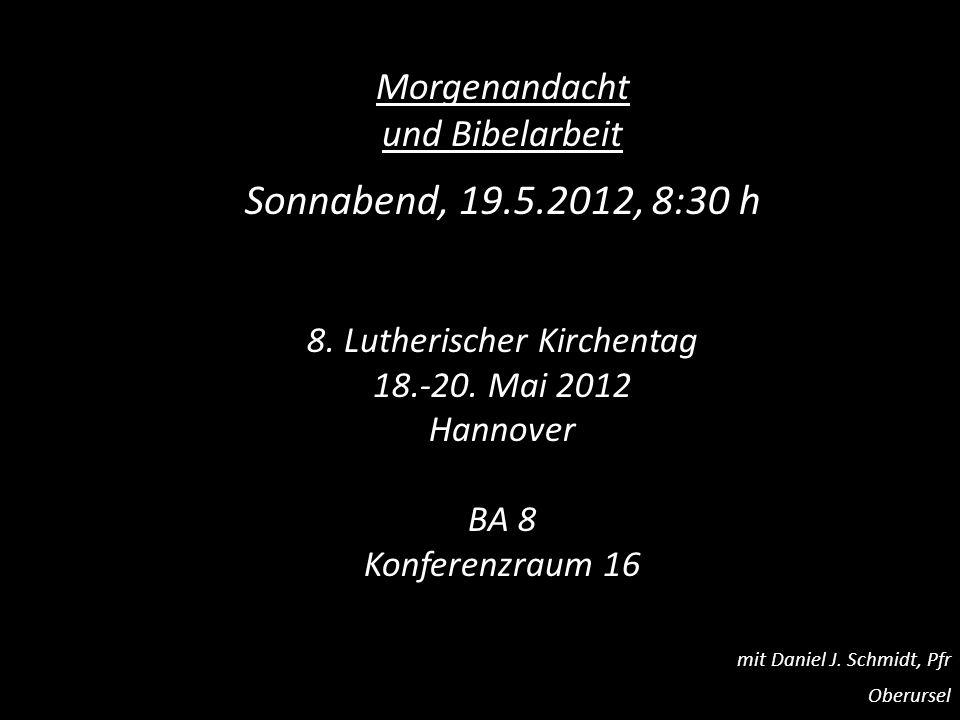 Morgenandacht und Bibelarbeit Sonnabend, 19.5.2012, 8:30 h 8. Lutherischer Kirchentag 18.-20. Mai 2012 Hannover BA 8 Konferenzraum 16 mit Daniel J. Sc